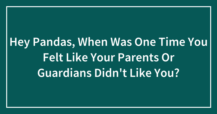 Hey Pandas, When Was One Time You Felt Like Your Parents Or Guardians Didn't Like You? (Closed)