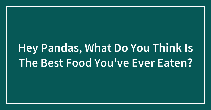 Hey Pandas, What Do You Think Is The Best Food You've Ever Eaten? (Closed)