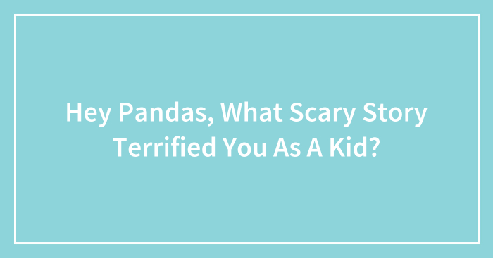 Hey Pandas, What Scary Story Terrified You As A Kid? (Closed)