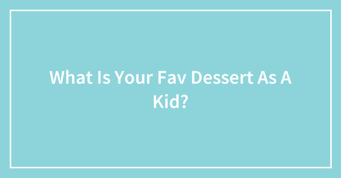 What Is Your Fav Dessert As A Kid?