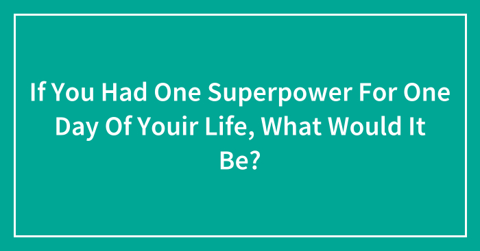If You Had One Superpower For One Day Of Youir Life, What Would It Be?