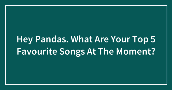 Hey Pandas. What Are Your Top 5 Favourite Songs At The Moment?