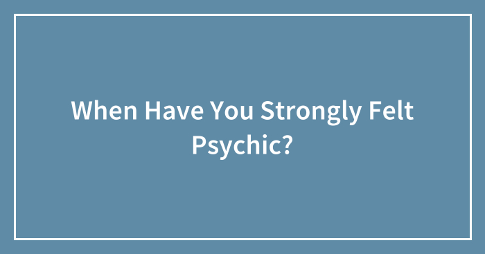 When Have You Strongly Felt Psychic?