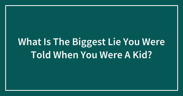 What Is The Biggest Lie You Were Told When You Were A Kid?