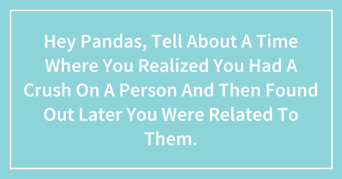 Hey Pandas, Tell About A Time Where You Realized You Had A Crush On A Person And Then Found Out Later You Were Related To Them.