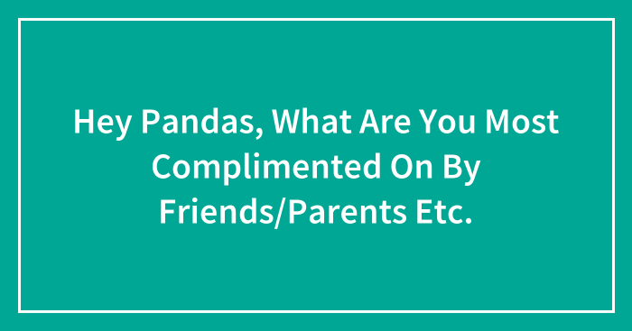 Hey Pandas, What Are You Most Complimented On By Friends/Parents Etc.