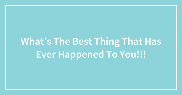 What's The Best Thing That Has Ever Happened To You!!!