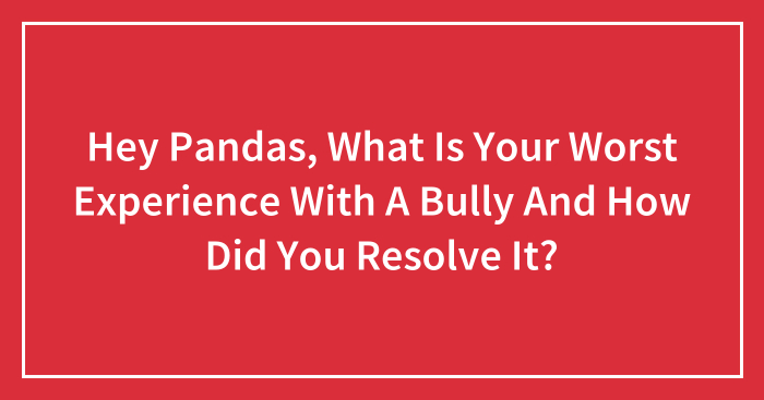 Hey Pandas, What Is Your Worst Experience With A Bully And How Did You Resolve It?
