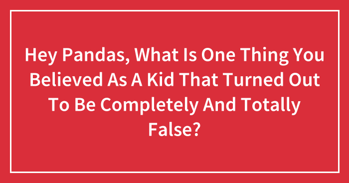 Hey Pandas, What Is One Thing You Believed As A Kid That Turned Out To Be Completely And Totally False?