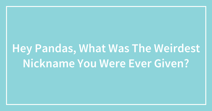 Hey Pandas, What Was The Weirdest Nickname You Were Ever Given? (Closed)