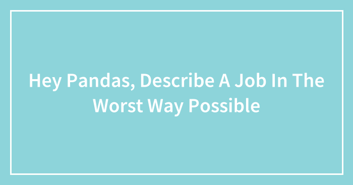 Hey Pandas, Describe A Job In The Worst Way Possible