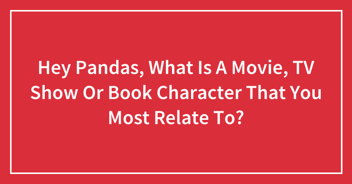 Hey Pandas, What Is A Movie, TV Show Or Book Character That You Most Relate To? (Closed)
