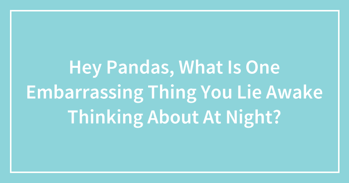 Hey Pandas, What Is One Embarrassing Thing You Lie Awake Thinking About At Night? (Closed)