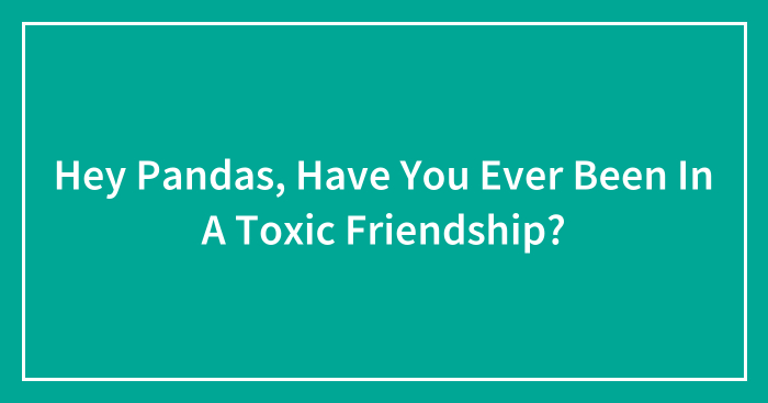 Hey Pandas, Have You Ever Been In A Toxic Friendship? (Closed)