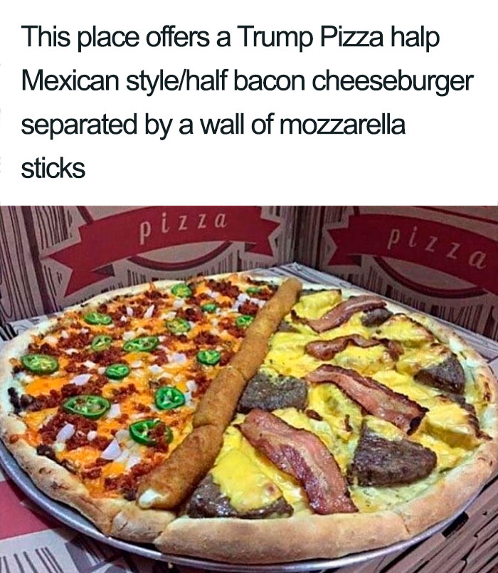 This Place Offers A Trump Pizza—half Mexican, Half Bacon-Cheeseburger, Separated By A Wall Of Mozzarella Sticks