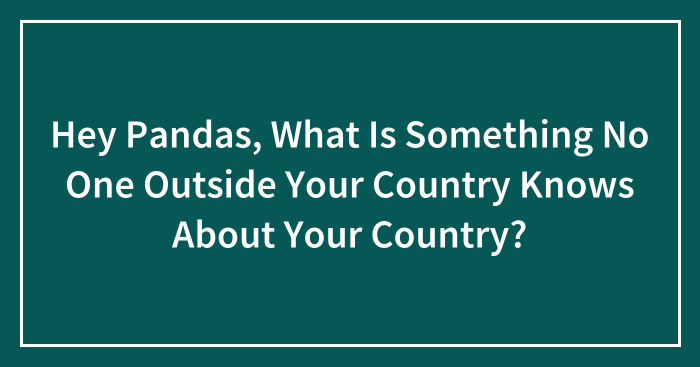 Hey Pandas, What Is Something No One Outside Your Country Knows About Your Country? (Closed)