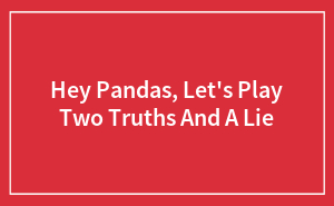 Hey Pandas, Let's Play Two Truths And A Lie
