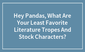 Hey Pandas, What Are Your Least Favorite Literature Tropes And Stock Characters?
