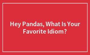 Hey Pandas, What Is Your Favorite Idiom?