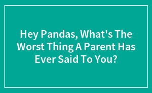 Hey Pandas, What's The Worst Thing A Parent Has Ever Said To You?