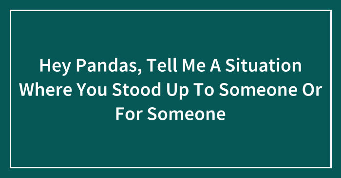 Hey Pandas, Tell Me A Situation Where You Stood Up To Someone Or For Someone (Closed)
