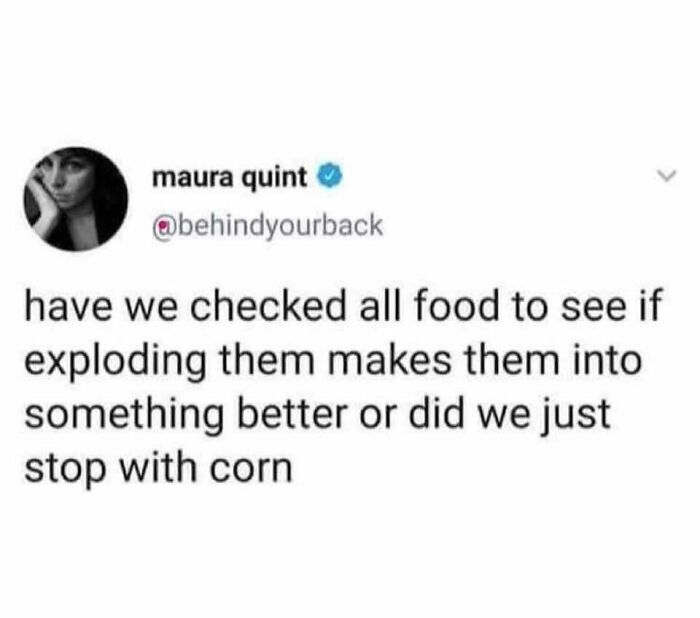 Have We Checked All Food To See If Exploding Them Makes Them Into Something Better, Or Did We Just Stop With Corn?