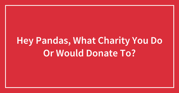 Hey Pandas, What Charity You Do Or Would Donate To? (Closed)
