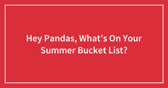 Hey Pandas, What's On Your Summer Bucket List? (Closed)