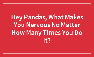 Hey Pandas, What Makes You Nervous No Matter How Many Times You Do It?