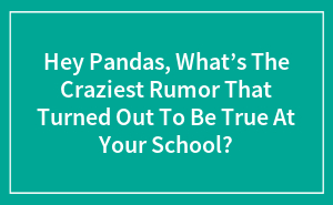 Hey Pandas, What's The Craziest Rumor That Turned Out To Be True At Your School?