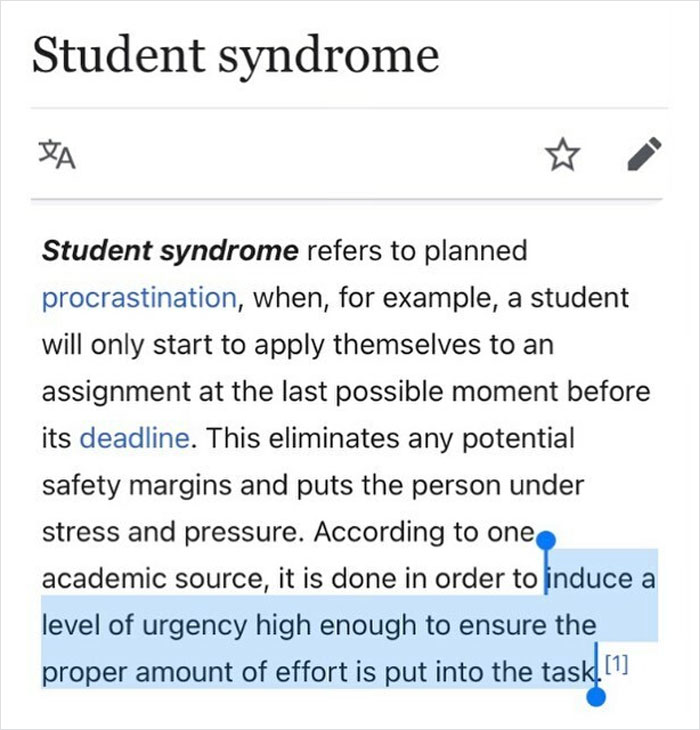 Planned Procrastination— When The Only Time You Can Find Motivation For A Task Is When You're Under A Tight Deadline. student Syndrome Has Similarities To Parkinson's Law, The Old Adage That The Work Expands To Fill The Time Allotted (Save It Til The Last Minute And The Job Will Only Take A Minute)