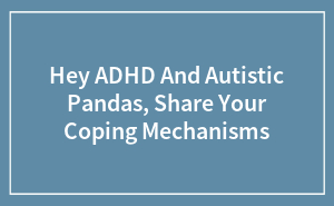 Hey ADHD And Autistic Pandas, Share Your Coping Mechanisms