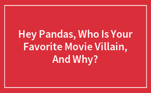 Hey Pandas, Who Is Your Favorite Movie Villain, And Why?