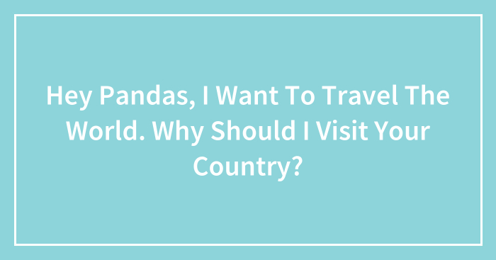 Hey Pandas, I Want To Travel The World. Why Should I Visit Your Country?