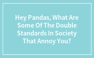 Hey Pandas, What Are Some Of The Double Standards In Society That Annoy You?