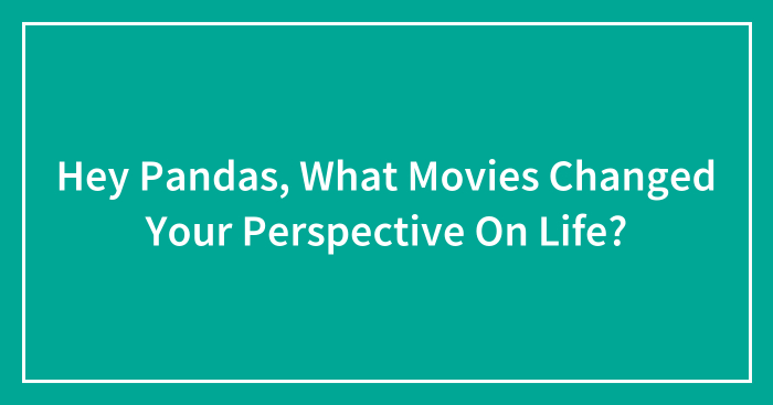 Hey Pandas, What Movies Changed Your Perspective On Life? (Closed)