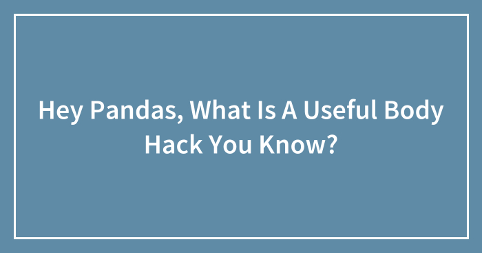 Hey Pandas, What Is A Useful Body Hack You Know?