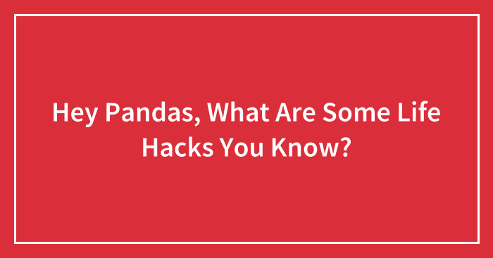 Hey Pandas, What Are Some Life Hacks You Know? (Closed)