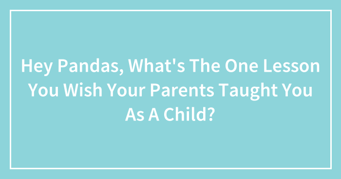 Hey Pandas, What's The One Lesson You Wish Your Parents Taught You As A Child? (Closed)