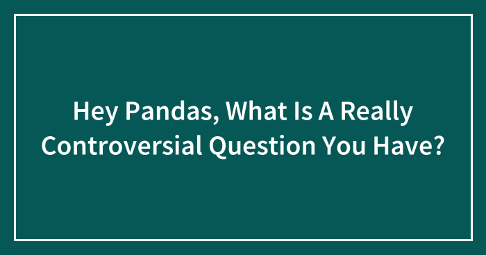 Hey Pandas, What Is A Really Controversial Question You Have? (Closed)
