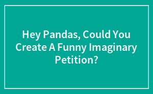 Hey Pandas, Could You Create A Funny Imaginary Petition?