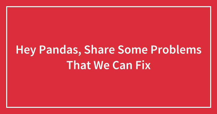 Hey Pandas, Share Some Problems That We Can Fix