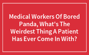 Medical Workers Of Bored Panda, What's The Weirdest Thing A Patient Has Ever Come In With?