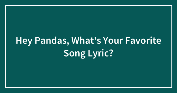 Hey Pandas, What's Your Favorite Song Lyric?