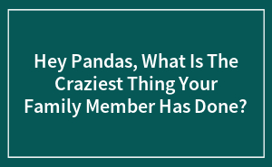 Hey Pandas, What Is The Craziest Thing Your Family Member Has Done?